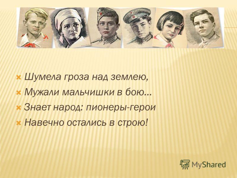 Шумела гроза над землею, Мужали мальчишки в бою… Знает народ: пионеры-герои Навечно остались в строю!