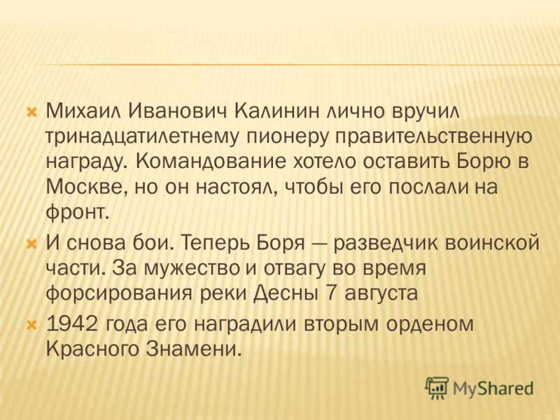 Михаил Иванович Калинин лично вручил тринадцатилетнему пионеру правительственную награду. Командование хотело оставить Борю в Москве, но он настоял, чтобы его послали на фронт. И снова бои. Теперь Боря разведчик воинской части. За мужество и отвагу в