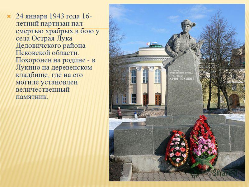 24 января 1943 года 16- летний партизан пал смертью храбрых в бою у села Острая Лука Дедовичского района Псковской области. Похоронен на родине - в Лукино на деревенском кладбище, где на его могиле установлен величественный памятник.