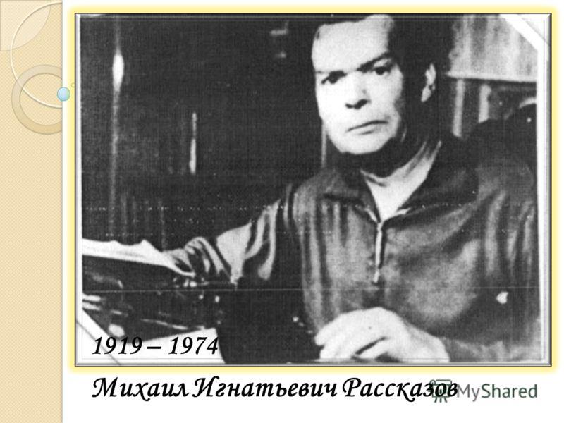 Михаил Игнатьевич Рассказов 1919 – 1974