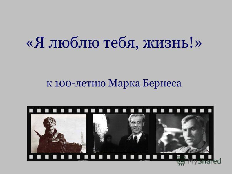 «Я люблю тебя, жизнь!» к 100-летию Марка Бернеса
