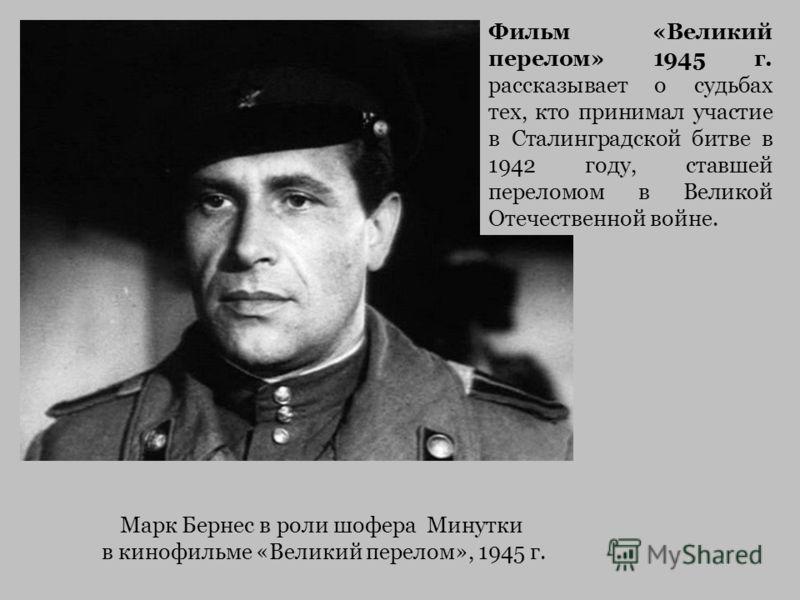 Марк Бернес в роли шофера Минутки в кинофильме «Великий перелом», 1945 г. Фильм «Великий перелом» 1945 г. рассказывает о судьбах тех, кто принимал участие в Сталинградской битве в 1942 году, ставшей переломом в Великой Отечественной войне.