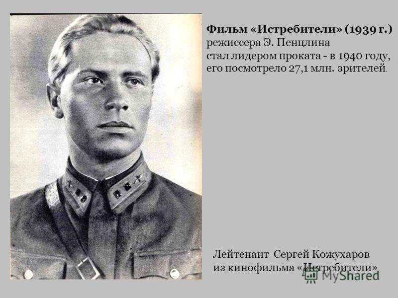Лейтенант Сергей Кожухаров из кинофильма «Истребители» Фильм «Истребители» (1939 г.) режиссера Э. Пенцлина стал лидером проката - в 1940 году, его посмотрело 27,1 млн. зрителей.