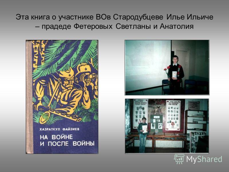 Эта книга о участнике ВОв Стародубцеве Илье Ильиче – прадеде Фетеровых Светланы и Анатолия
