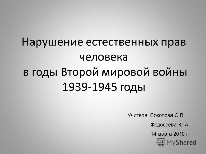 Нарушение естественных прав человека в годы Второй мировой войны 1939-1945 годы Учителя: Соколова С.В. Федосеева Ю.А. 14 марта 2010 г.