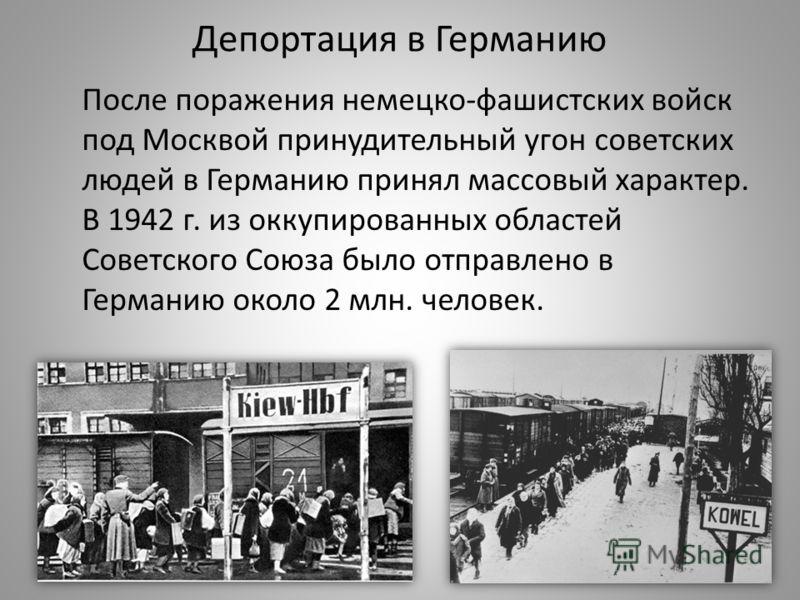 Депортация в Германию После поражения немецко-фашистских войск под Москвой принудительный угон советских людей в Германию принял массовый характер. В 1942 г. из оккупированных областей Советского Союза было отправлено в Германию около 2 млн. человек.