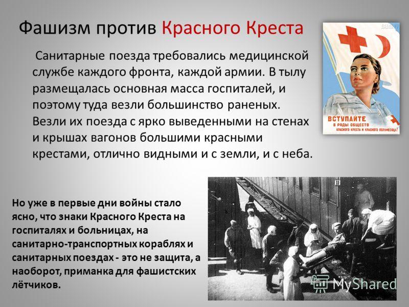 Фашизм против Красного Креста Санитарные поезда требовались медицинской службе каждого фронта, каждой армии. В тылу размещалась основная масса госпиталей, и поэтому туда везли большинство раненых. Везли их поезда с ярко выведенными на стенах и крышах
