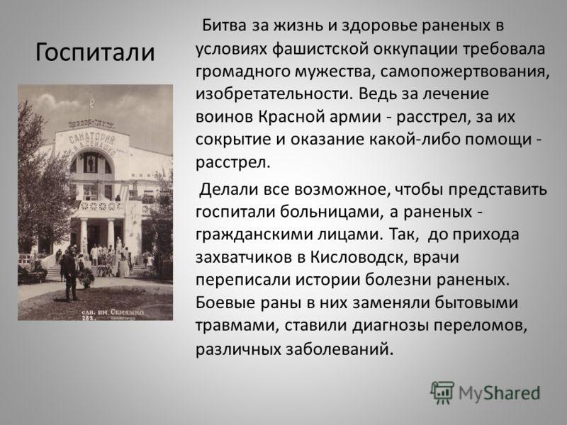 Госпитали Битва за жизнь и здоровье раненых в условиях фашистской оккупации требовала громадного мужества, самопожертвования, изобретательности. Ведь за лечение воинов Красной армии - расстрел, за их сокрытие и оказание какой-либо помощи - расстрел.