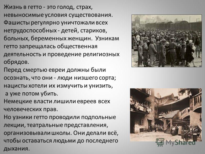 Жизнь в гетто - это голод, страх, невыносимые условия существования. Фашисты регулярно уничтожали всех нетрудоспособных - детей, стариков, больных, беременных женщин. Узникам гетто запрещалась общественная деятельность и проведение религиозных обрядо
