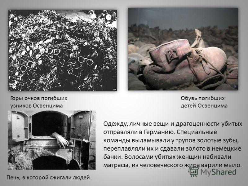 Горы очков погибших узников Освенцима Обувь погибших детей Освенцима Печь, в которой сжигали людей Одежду, личные вещи и драгоценности убитых отправляли в Германию. Специальные команды выламывали у трупов золотые зубы, переплавляли их и сдавали золот