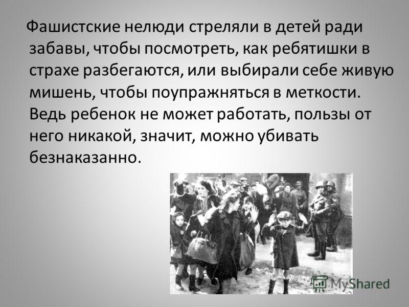 Фашистские нелюди стреляли в детей ради забавы, чтобы посмотреть, как ребятишки в страхе разбегаются, или выбирали себе живую мишень, чтобы поупражняться в меткости. Ведь ребенок не может работать, пользы от него никакой, значит, можно убивать безнак