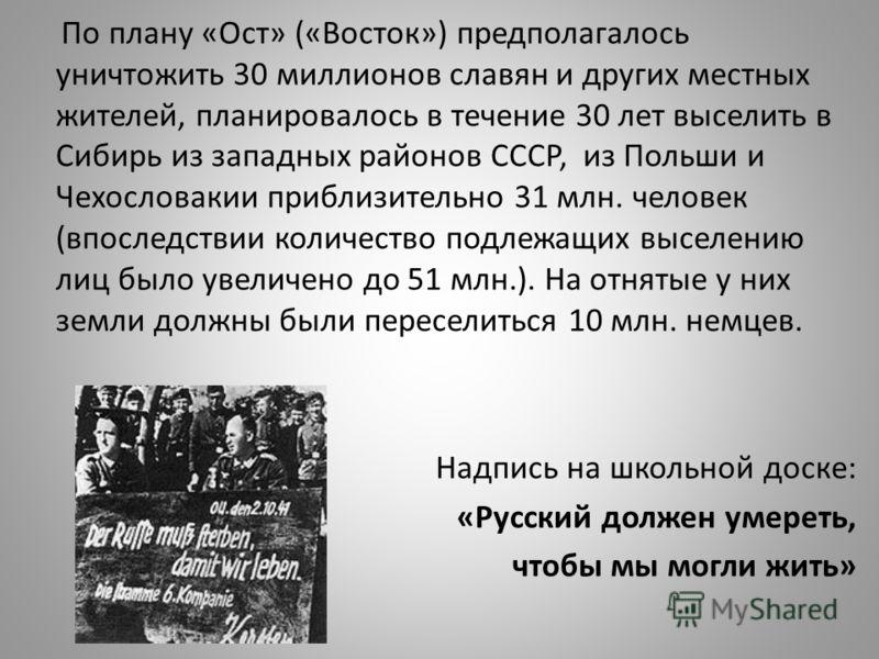 По плану «Ост» («Восток») предполагалось уничтожить 30 миллионов славян и других местных жителей, планировалось в течение 30 лет выселить в Сибирь из западных районов СССР, из Польши и Чехословакии приблизительно 31 млн. человек (впоследствии количес