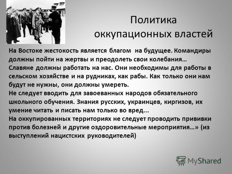 Политика оккупационных властей На Востоке жестокость является благом на будущее. Командиры должны пойти на жертвы и преодолеть свои колебания… Славяне должны работать на нас. Они необходимы для работы в сельском хозяйстве и на рудниках, как рабы. Как