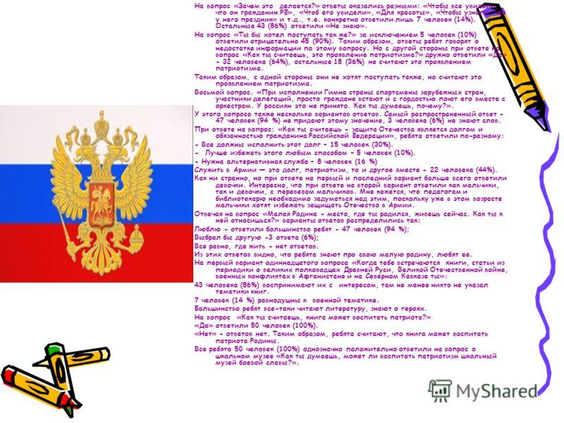 На вопрос «Зачем это делается?» ответы оказались разными: «Чтобы все увидели, что он гражданин РФ», «Чтоб его увидели», «Для красоты», «Чтобы узнали, что у него праздник» и т.д., т.е. конкретно ответили лишь 7 человек (14%). Остальные 43 (86%) ответи