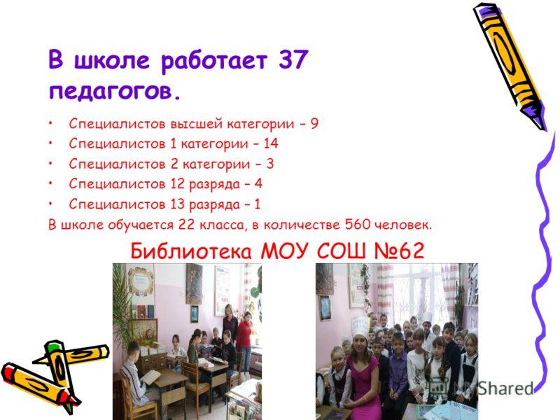 В школе работает 37 педагогов. Специалистов высшей категории – 9 Специалистов 1 категории – 14 Специалистов 2 категории – 3 Специалистов 12 разряда – 4 Специалистов 13 разряда – 1 В школе обучается 22 класса, в количестве 560 человек. Библиотека МОУ