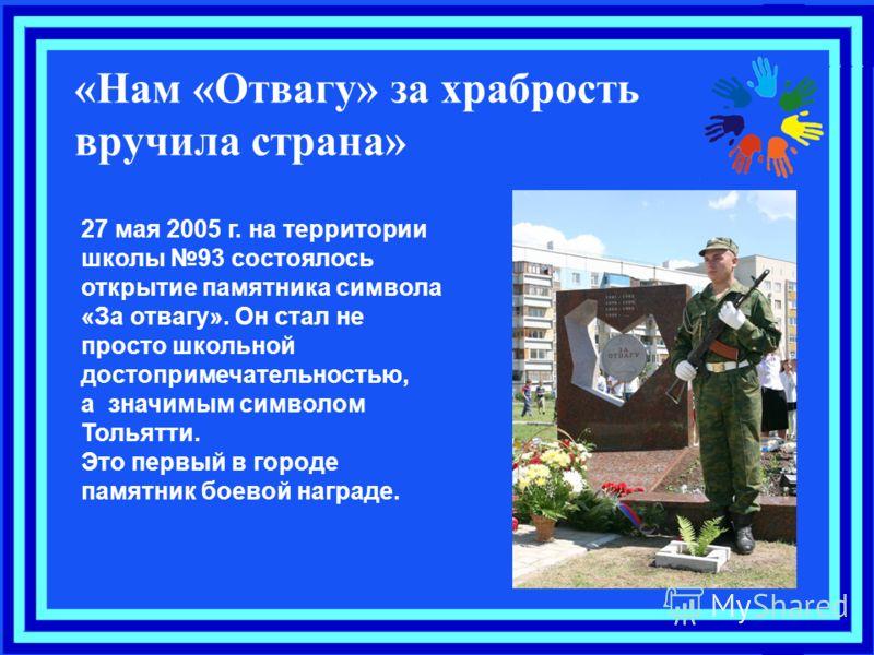 27 мая 2005 г. на территории школы 93 состоялось открытие памятника символа «За отвагу». Он стал не просто школьной достопримечательностью, а значимым символом Тольятти. Это первый в городе памятник боевой награде. «Нам «Отвагу» за храбрость вручила