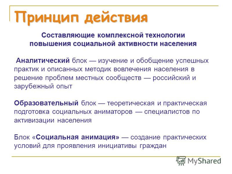 Принцип действия Составляющие комплексной технологии повышения социальной активности населения Аналитический блок изучение и обобщение успешных практик и описанных методик вовлечения населения в решение проблем местных сообществ российский и зарубежн