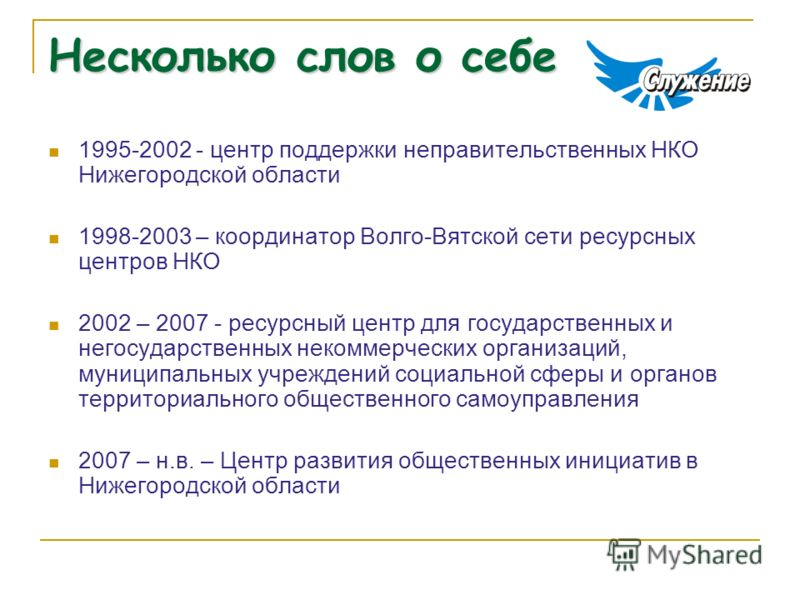 Несколько слов о себе 1995-2002 - центр поддержки неправительственных НКО Нижегородской области 1998-2003 – координатор Волго-Вятской сети ресурсных центров НКО 2002 – 2007 - ресурсный центр для государственных и негосударственных некоммерческих орга