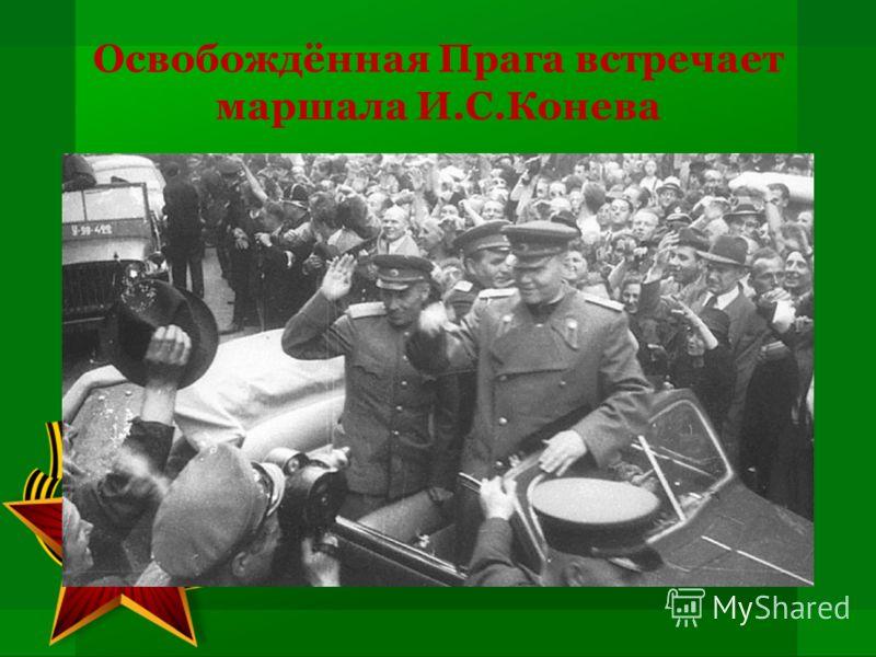 Освобождённая Прага встречает маршала И.С.Конева