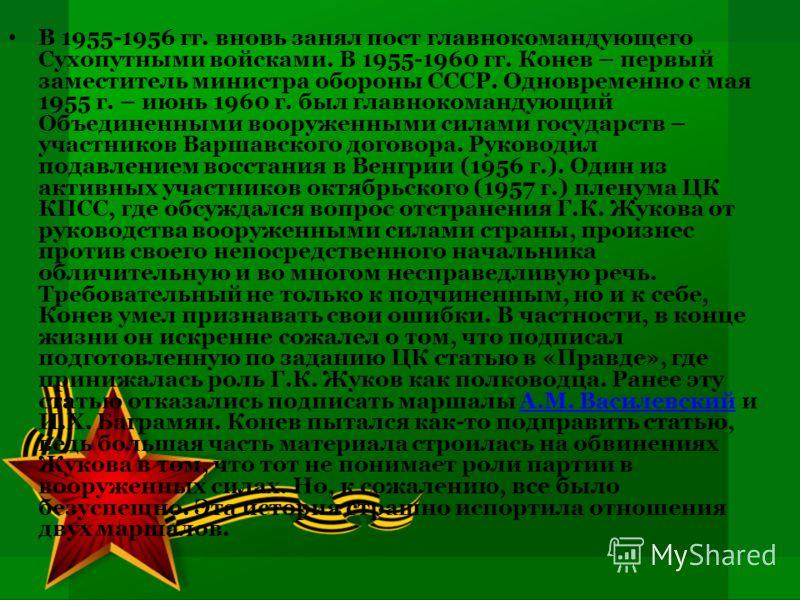 В 1955-1956 гг. вновь занял пост главнокомандующего Сухопутными войсками. В 1955-1960 гг. Конев – первый заместитель министра обороны СССР. Одновременно с мая 1955 г. – июнь 1960 г. был главнокомандующий Объединенными вооруженными силами государств –