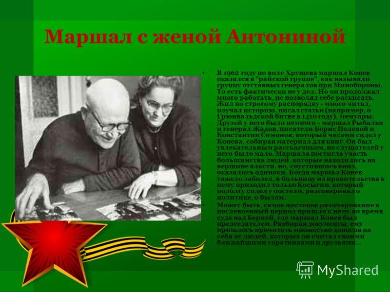 Маршал с женой Антониной В 1962 году по воле Хрущева маршал Конев оказался в