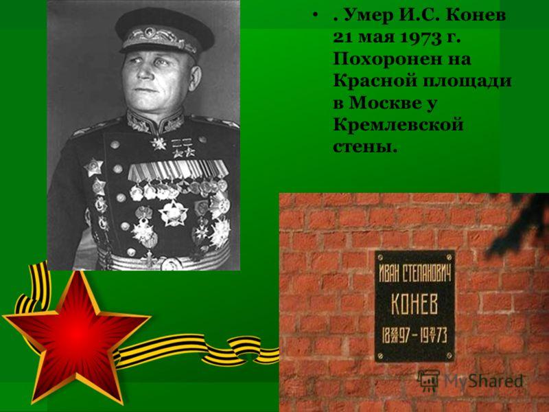 . Умер И.С. Конев 21 мая 1973 г. Похоронен на Красной площади в Москве у Кремлевской стены.
