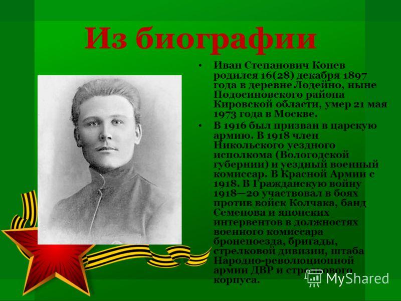 Из биографии Иван Степанович Конев родился 16(28) декабря 1897 года в деревне Лодейно, ныне Подосиновского района Кировской области, умер 21 мая 1973 года в Москве. В 1916 был призван в царскую армию. В 1918 член Никольского уездного исполкома (Волог