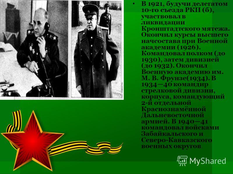 В 1921, будучи делегатом 10-го съезда РКП (б), участвовал в ликвидации Кронштадтского мятежа. Окончил курсы высшего начсостава при Военной академии (1926). Командовал полком (до 1930), затем дивизией (до 1932). Окончил Военную академию им. М. В. Фрун