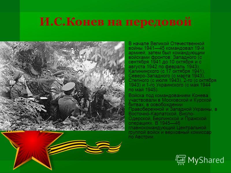 И.С.Конев на передовой В начале Великой Отечественной войны 194145 командовал 19-й армией, затем был командующим войсками фронтов: Западного (с сентября 1941 до 10 октября и с августа 1942 по февраль 1943), Калининского (с 17 октября 1941), Северо-За