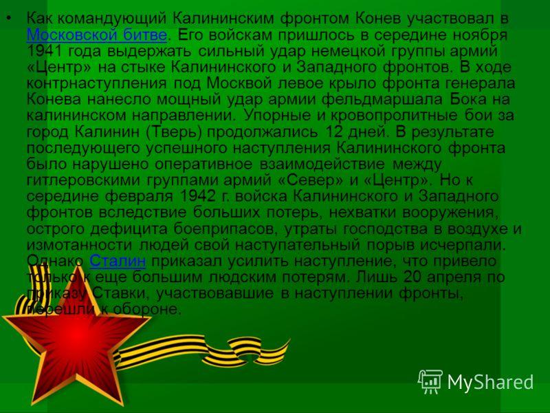 Как командующий Калининским фронтом Конев участвовал в Московской битве. Его войскам пришлось в середине ноября 1941 года выдержать сильный удар немецкой группы армий «Центр» на стыке Калининского и Западного фронтов. В ходе контрнаступления под Моск