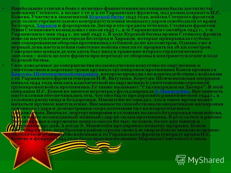 Наибольшие успехи в боях с немецко-фашистскими полчищами были достигнуты войсками Степного, а позже 1-го и 2-го Украинских фронтов, под командованием И.С. Конева. Участвуя в знаменитой Курской битве 1943 года, войска Степного фронта в результате стре