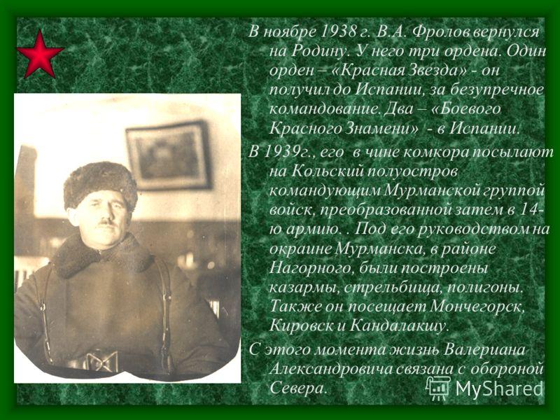 В ноябре 1938 г. В.А. Фролов вернулся на Родину. У него три ордена. Один орден – «Красная Звезда» - он получил до Испании, за безупречное командование. Два – «Боевого Красного Знамени» - в Испании. В 1939г., его в чине комкора посылают на Кольский по