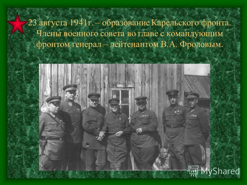 23 августа 1941г. – образование Карельского фронта. Члены военного совета во главе с командующим фронтом генерал – лейтенантом В.А. Фроловым.