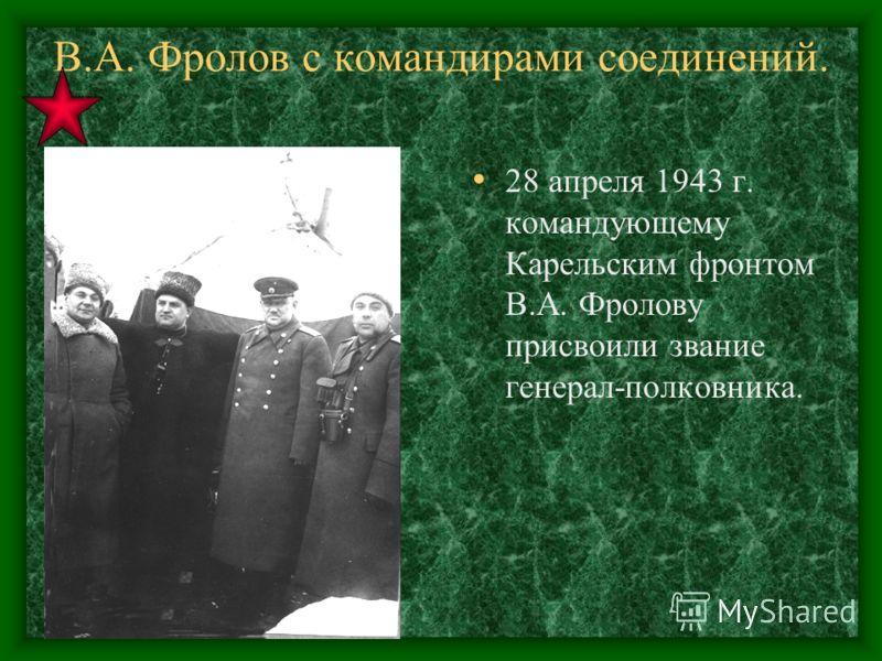 В.А. Фролов с командирами соединений. 28 апреля 1943 г. командующему Карельским фронтом В.А. Фролову присвоили звание генерал-полковника.