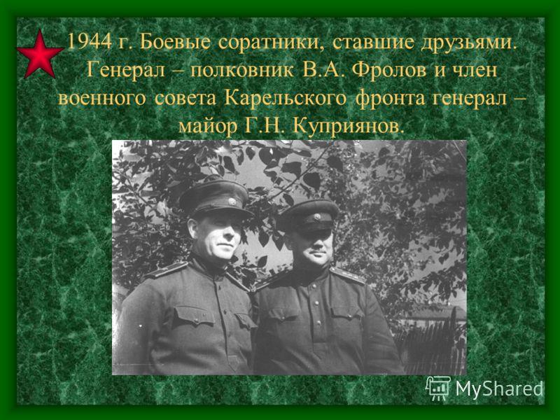 1944 г. Боевые соратники, ставшие друзьями. Генерал – полковник В.А. Фролов и член военного совета Карельского фронта генерал – майор Г.Н. Куприянов.
