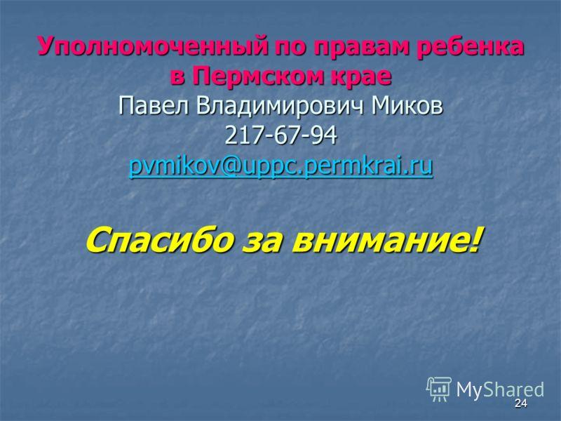 24 Уполномоченный по правам ребенка в Пермском крае Павел Владимирович Миков 217-67-94 pvmikov@uppc.permkrai.ru pvmikov@uppc.permkrai.ru Спасибо за внимание!