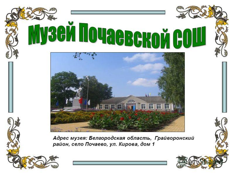 Адрес музея: Белгородская область, Грайворонский район, село Почаево, ул. Кирова, дом 1