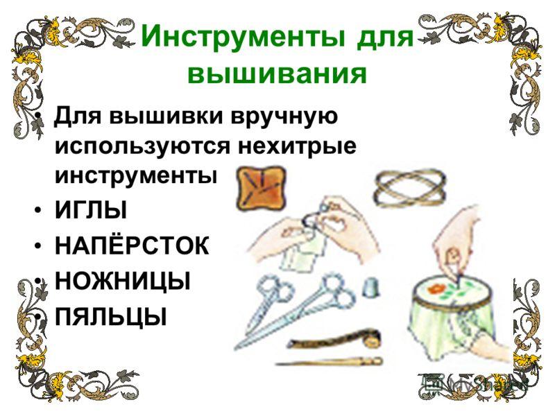 Инструменты для вышивания Для вышивки вручную используются нехитрые инструменты: ИГЛЫ НАПЁРСТОК НОЖНИЦЫ ПЯЛЬЦЫ