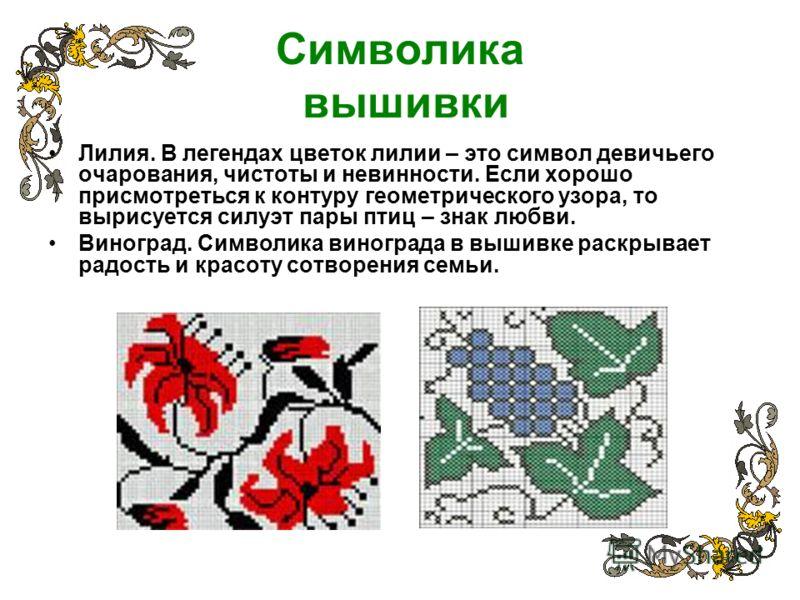Символика вышивки Лилия. В легендах цветок лилии – это символ девичьего очарования, чистоты и невинности. Если хорошо присмотреться к контуру геометрического узора, то вырисуется силуэт пары птиц – знак любви. Виноград. Символика винограда в вышивке