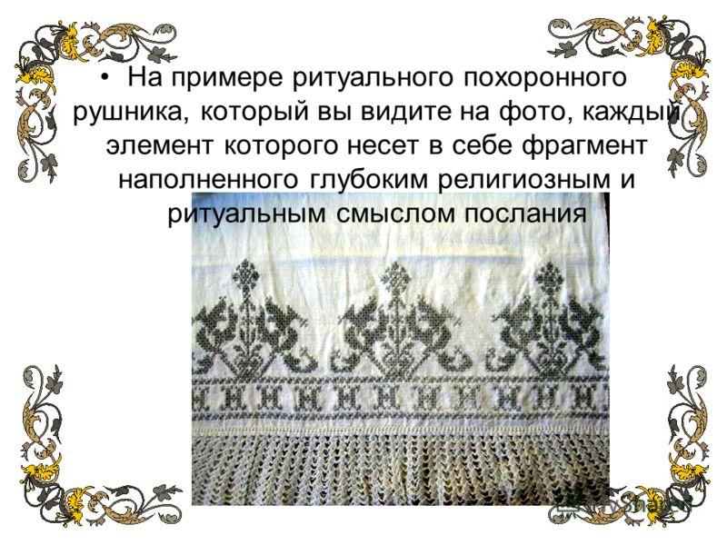На примере ритуального похоронного рушника, который вы видите на фото, каждый элемент которого несет в себе фрагмент наполненного глубоким религиозным и ритуальным смыслом послания