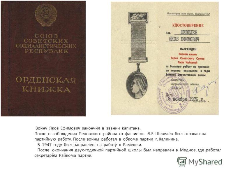 Войну Яков Ефимович закончил в звании капитана. После освобождения Пеновского района от фашистов Я.Е. Шевелёв был отозван на партийную работу. После войны работал в обкоме партии г. Калинина. В 1947 году был направлен на работу в Рамешки. После оконч