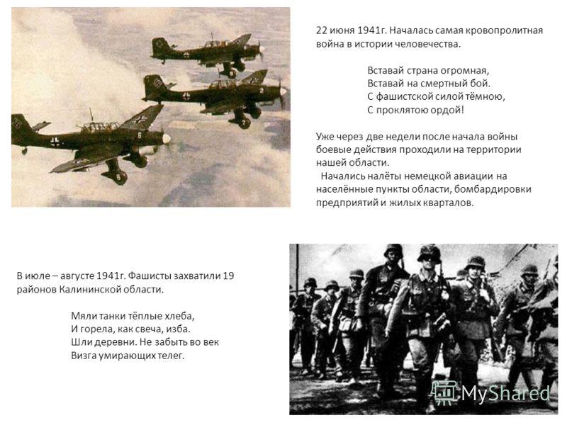 22 июня 1941г. Началась самая кровопролитная война в истории человечества. Вставай страна огромная, Вставай на смертный бой. С фашистской силой тёмною, С проклятою ордой! Уже через две недели после начала войны боевые действия проходили на территории