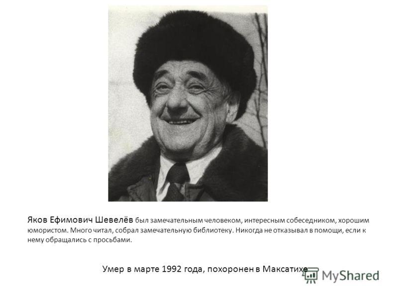 Яков Ефимович Шевелёв был замечательным человеком, интересным собеседником, хорошим юмористом. Много читал, собрал замечательную библиотеку. Никогда не отказывал в помощи, если к нему обращались с просьбами. Умер в марте 1992 года, похоронен в Максат