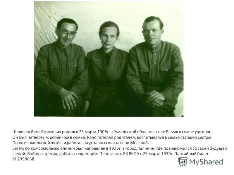 Шевелев Яков Ефимович родился 23 марта 1908г. в Гомельской области в селе Ельмя в семье учителя. Он был четвёртым ребёнком в семье. Рано потерял родителей, воспитывался в семье старшей сестры. По комсомольской путёвки работал на угольных шахтах под М
