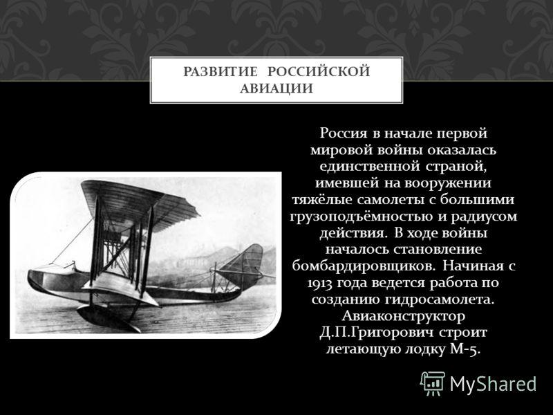 Россия в начале первой мировой войны оказалась единственной страной, имевшей на вооружении тяжёлые самолеты с большими грузоподъёмностью и радиусом действия. В ходе войны началось становление бомбардировщиков. Начиная с 1913 года ведется работа по со