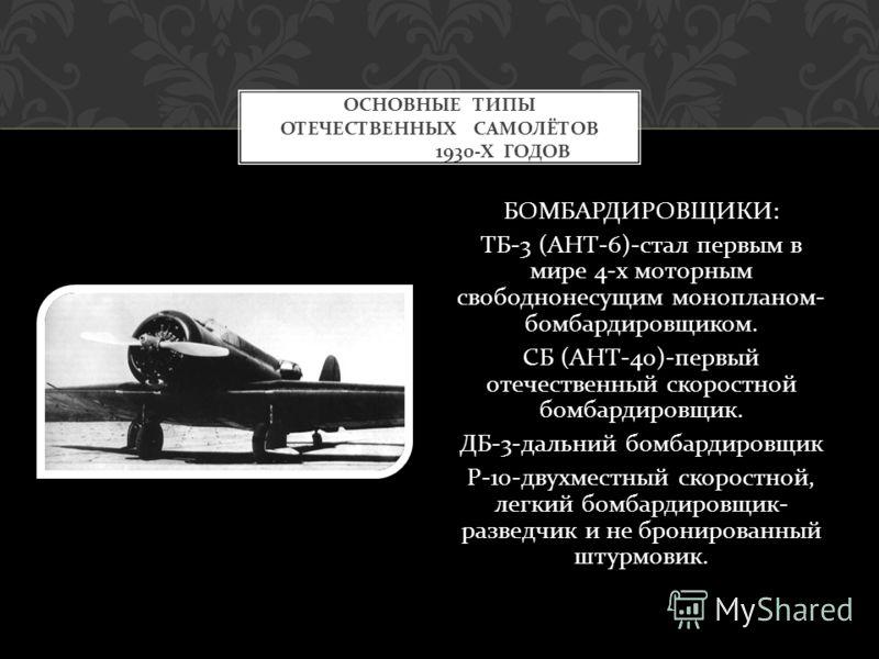 БОМБАРДИРОВЩИКИ : ТБ -3 ( АНТ -6)- стал первым в мире 4- х моторным свободнонесущим монопланом - бомбардировщиком. СБ ( АНТ -40)- первый отечественный скоростной бомбардировщик. ДБ -3- дальний бомбардировщик Р -10- двухместный скоростной, легкий бомб