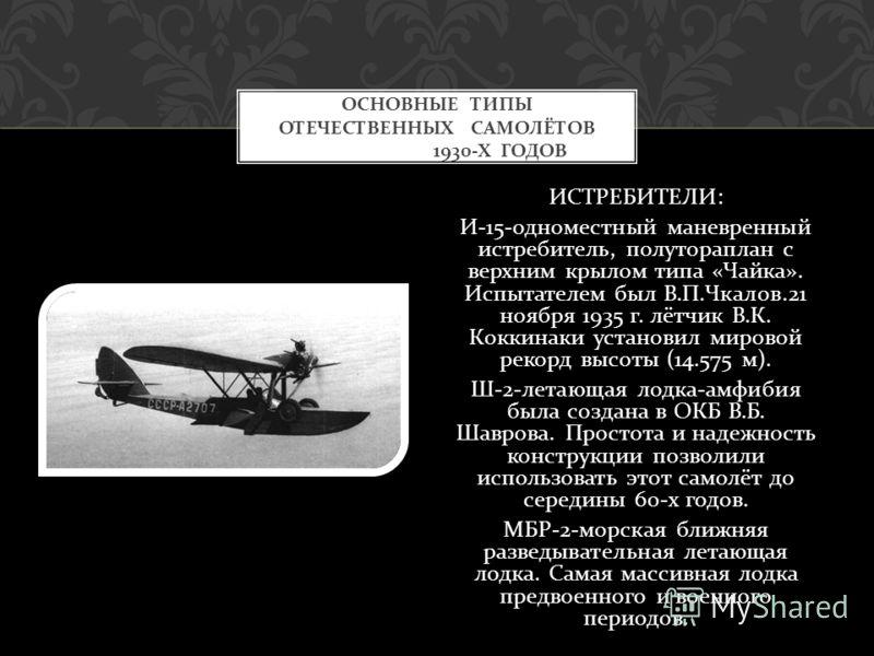 ИСТРЕБИТЕЛИ : И -15- одноместный маневренный истребитель, полутораплан с верхним крылом типа « Чайка ». Испытателем был В. П. Чкалов.21 ноября 1935 г. лётчик В. К. Коккинаки установил мировой рекорд высоты (14.575 м ). Ш -2- летающая лодка - амфибия