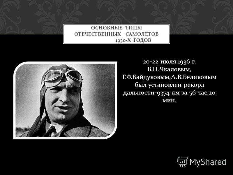 20-22 июля 1936 г. В. П. Чкаловым, Г. Ф. Байдуковым, А. В. Беляковым был установлен рекорд дальности -9374 км за 56 час.20 мин. ОСНОВНЫЕ ТИПЫ ОТЕЧЕСТВЕННЫХ САМОЛЁТОВ 1930- Х ГОДОВ
