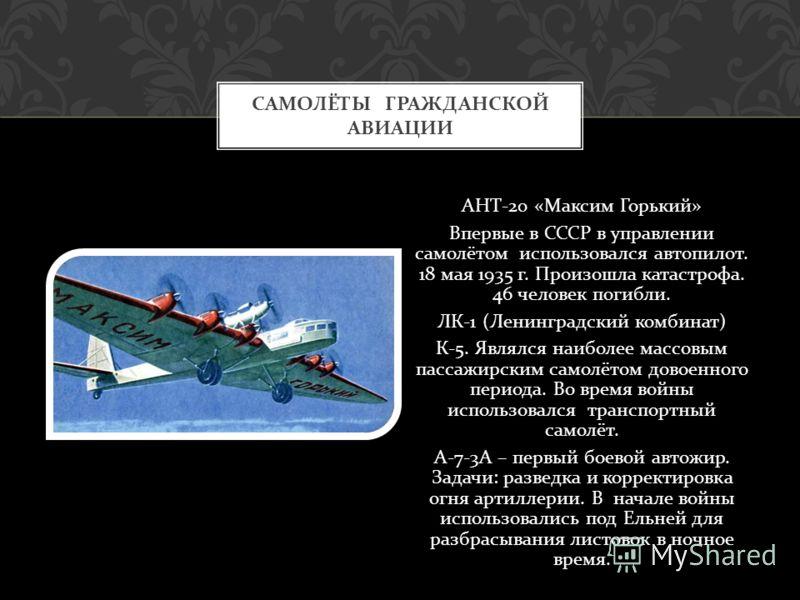 АНТ -20 « Максим Горький » Впервые в СССР в управлении самолётом использовался автопилот. 18 мая 1935 г. Произошла катастрофа. 46 человек погибли. ЛК -1 ( Ленинградский комбинат ) К -5. Являлся наиболее массовым пассажирским самолётом довоенного пери