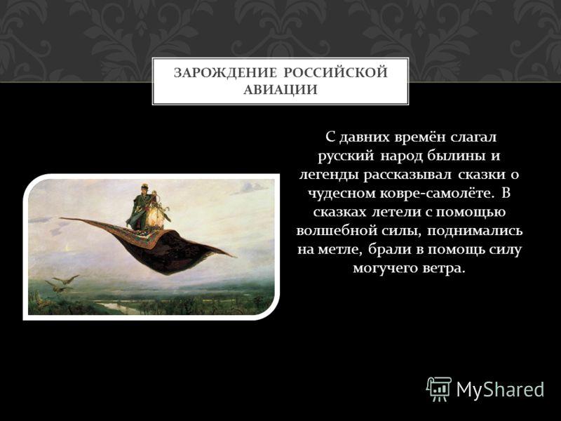 С давних времён слагал русский народ былины и легенды рассказывал сказки о чудесном ковре - самолёте. В сказках летели с помощью волшебной силы, поднимались на метле, брали в помощь силу могучего ветра. ЗАРОЖДЕНИЕ РОССИЙСКОЙ АВИАЦИИ